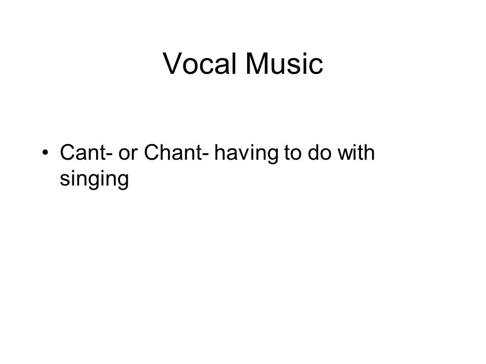 Vocal Music Cant- or Chant- having to do with singing