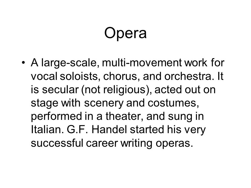 Opera A large-scale, multi-movement work for vocal soloists, chorus, and orchestra.