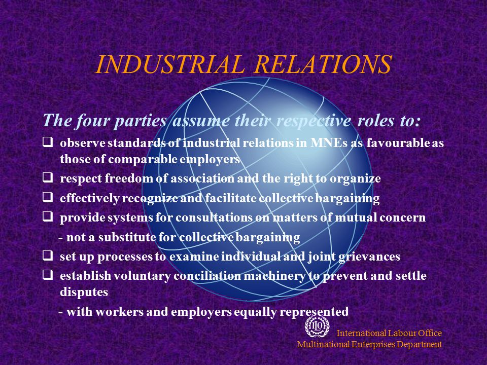 International Labour Office Multinational Enterprises Department CONDITIONS OF WORK & LIFE The four parties assume their roles to:  Offer wages, benefits and conditions of work in MNEs as favourable as those of comparable employers -in developing countries with no comparable employers, provide best possible wages in MNE operations  Where appropriate, secure for workers basic amenities of a good standard  Help abolish child labour by respecting minimum age for employment  Ensure highest standards of safety and health