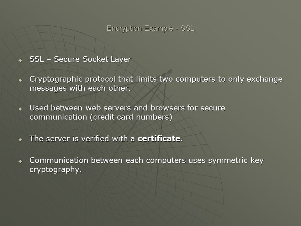 Encryption Example - SSL  SSL – Secure Socket Layer  Cryptographic protocol that limits two computers to only exchange messages with each other.