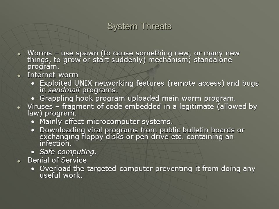 System Threats  Worms – use spawn (to cause something new, or many new things, to grow or start suddenly) mechanism; standalone program.