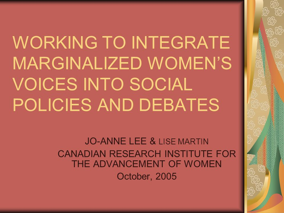 WORKING TO INTEGRATE MARGINALIZED WOMEN'S VOICES INTO SOCIAL POLICIES AND DEBATES JO-ANNE LEE & LISE MARTIN CANADIAN RESEARCH INSTITUTE FOR THE ADVANCEMENT OF WOMEN October, 2005