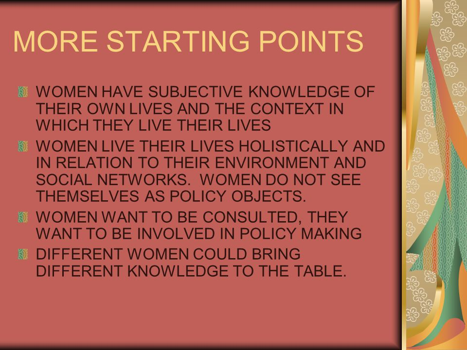 MORE STARTING POINTS WOMEN HAVE SUBJECTIVE KNOWLEDGE OF THEIR OWN LIVES AND THE CONTEXT IN WHICH THEY LIVE THEIR LIVES WOMEN LIVE THEIR LIVES HOLISTICALLY AND IN RELATION TO THEIR ENVIRONMENT AND SOCIAL NETWORKS.