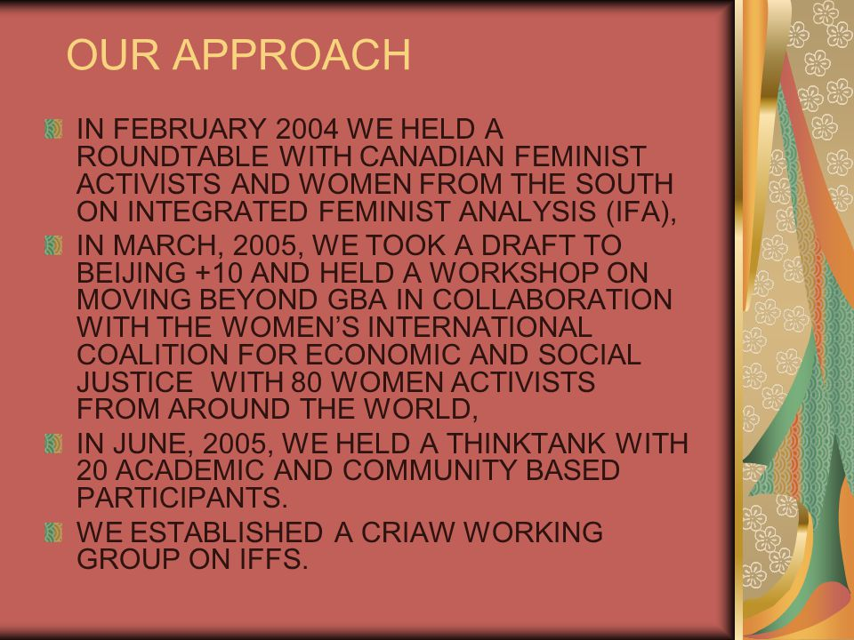 OUR APPROACH IN FEBRUARY 2004 WE HELD A ROUNDTABLE WITH CANADIAN FEMINIST ACTIVISTS AND WOMEN FROM THE SOUTH ON INTEGRATED FEMINIST ANALYSIS (IFA), IN MARCH, 2005, WE TOOK A DRAFT TO BEIJING +10 AND HELD A WORKSHOP ON MOVING BEYOND GBA IN COLLABORATION WITH THE WOMEN'S INTERNATIONAL COALITION FOR ECONOMIC AND SOCIAL JUSTICE WITH 80 WOMEN ACTIVISTS FROM AROUND THE WORLD, IN JUNE, 2005, WE HELD A THINKTANK WITH 20 ACADEMIC AND COMMUNITY BASED PARTICIPANTS.