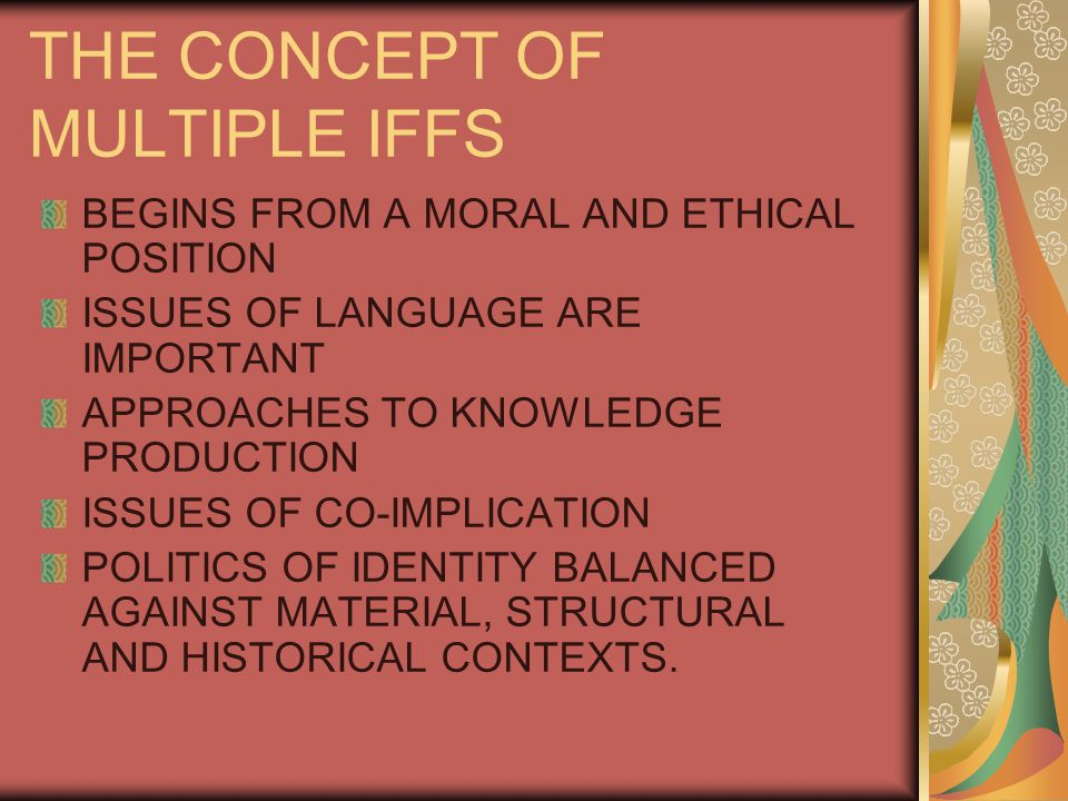 THE CONCEPT OF MULTIPLE IFFS BEGINS FROM A MORAL AND ETHICAL POSITION ISSUES OF LANGUAGE ARE IMPORTANT APPROACHES TO KNOWLEDGE PRODUCTION ISSUES OF CO-IMPLICATION POLITICS OF IDENTITY BALANCED AGAINST MATERIAL, STRUCTURAL AND HISTORICAL CONTEXTS.