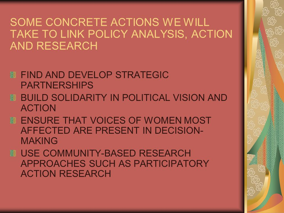 SOME CONCRETE ACTIONS WE WILL TAKE TO LINK POLICY ANALYSIS, ACTION AND RESEARCH FIND AND DEVELOP STRATEGIC PARTNERSHIPS BUILD SOLIDARITY IN POLITICAL VISION AND ACTION ENSURE THAT VOICES OF WOMEN MOST AFFECTED ARE PRESENT IN DECISION- MAKING USE COMMUNITY-BASED RESEARCH APPROACHES SUCH AS PARTICIPATORY ACTION RESEARCH