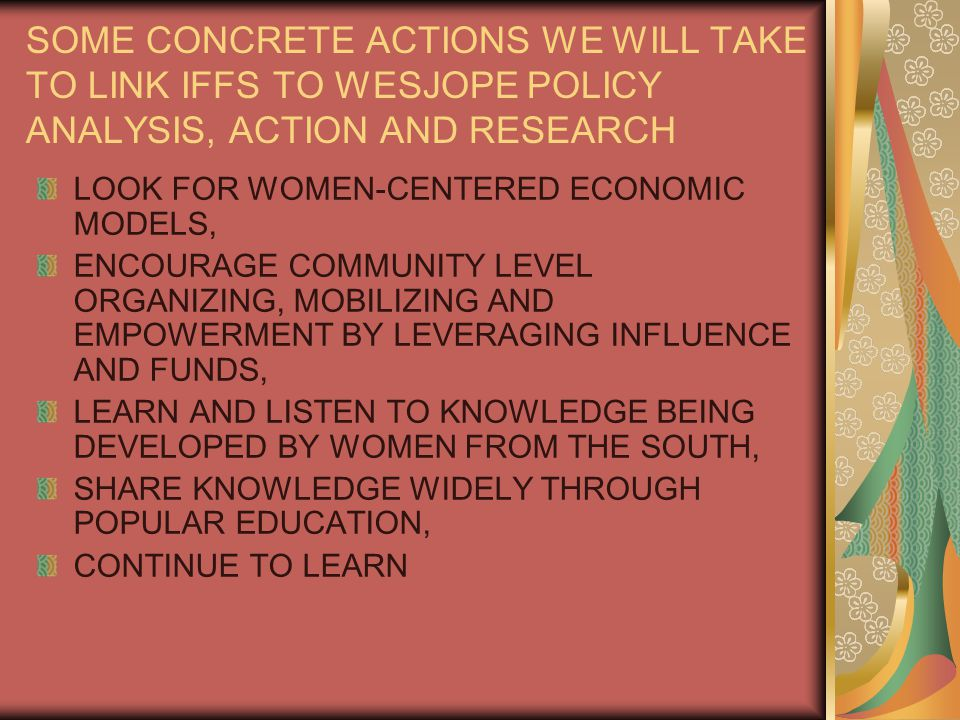SOME CONCRETE ACTIONS WE WILL TAKE TO LINK IFFS TO WESJOPE POLICY ANALYSIS, ACTION AND RESEARCH LOOK FOR WOMEN-CENTERED ECONOMIC MODELS, ENCOURAGE COMMUNITY LEVEL ORGANIZING, MOBILIZING AND EMPOWERMENT BY LEVERAGING INFLUENCE AND FUNDS, LEARN AND LISTEN TO KNOWLEDGE BEING DEVELOPED BY WOMEN FROM THE SOUTH, SHARE KNOWLEDGE WIDELY THROUGH POPULAR EDUCATION, CONTINUE TO LEARN