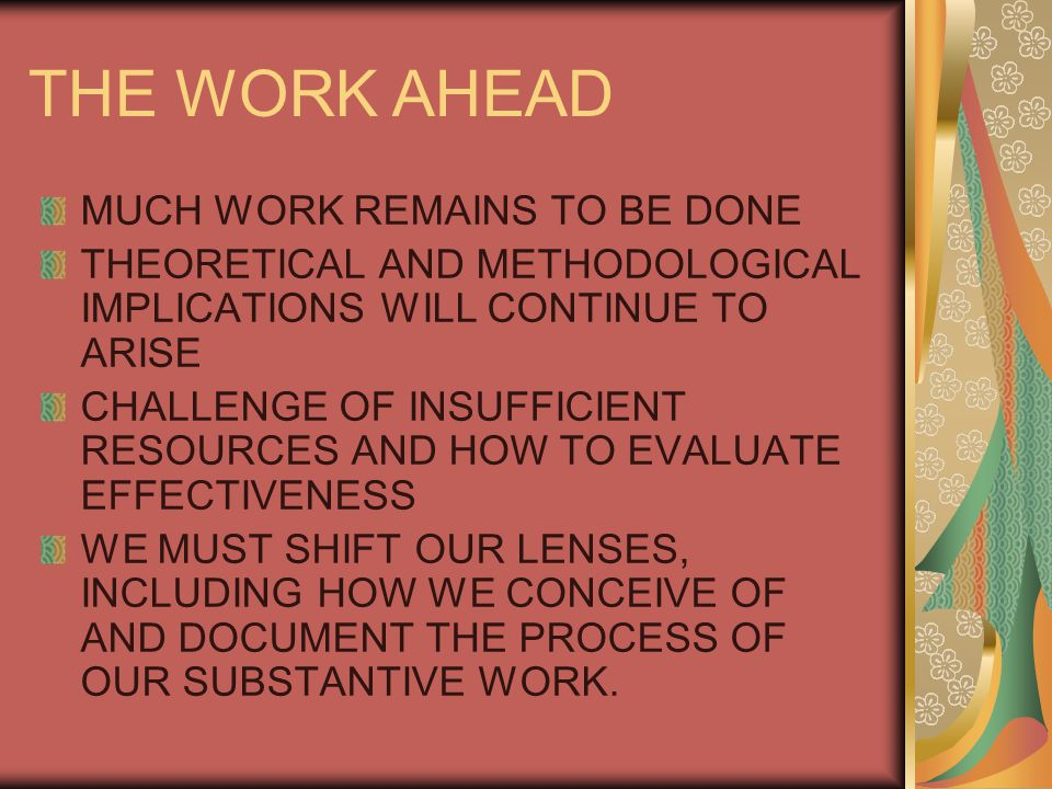 THE WORK AHEAD MUCH WORK REMAINS TO BE DONE THEORETICAL AND METHODOLOGICAL IMPLICATIONS WILL CONTINUE TO ARISE CHALLENGE OF INSUFFICIENT RESOURCES AND HOW TO EVALUATE EFFECTIVENESS WE MUST SHIFT OUR LENSES, INCLUDING HOW WE CONCEIVE OF AND DOCUMENT THE PROCESS OF OUR SUBSTANTIVE WORK.