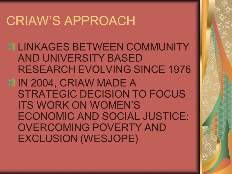 CRIAW'S APPROACH LINKAGES BETWEEN COMMUNITY AND UNIVERSITY BASED RESEARCH EVOLVING SINCE 1976 IN 2004, CRIAW MADE A STRATEGIC DECISION TO FOCUS ITS WORK ON WOMEN'S ECONOMIC AND SOCIAL JUSTICE: OVERCOMING POVERTY AND EXCLUSION (WESJOPE)