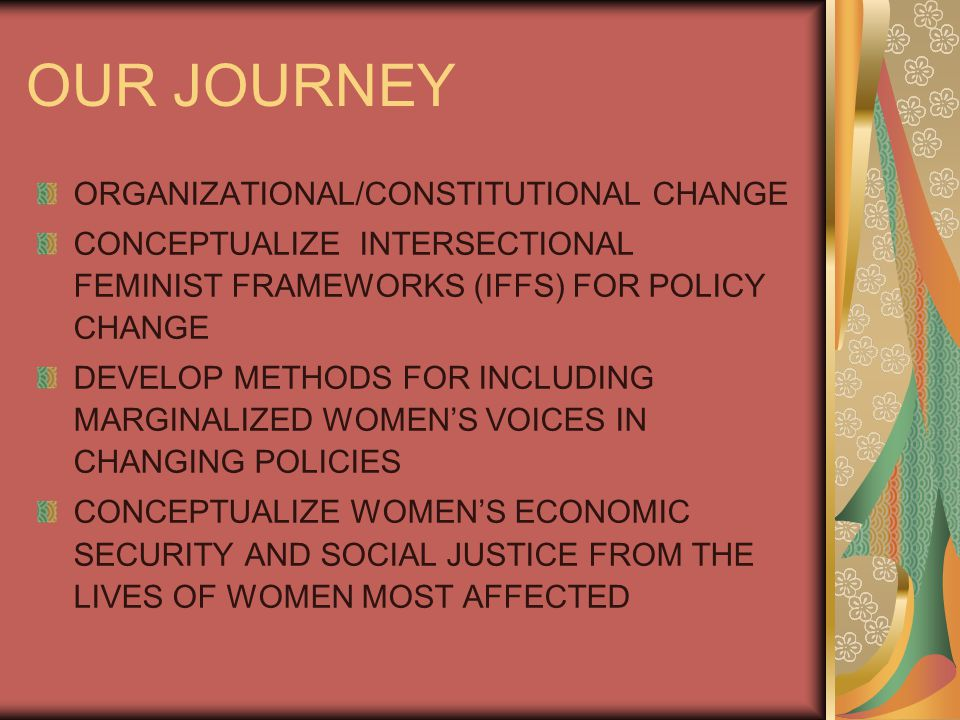 OUR JOURNEY ORGANIZATIONAL/CONSTITUTIONAL CHANGE CONCEPTUALIZE INTERSECTIONAL FEMINIST FRAMEWORKS (IFFS) FOR POLICY CHANGE DEVELOP METHODS FOR INCLUDING MARGINALIZED WOMEN'S VOICES IN CHANGING POLICIES CONCEPTUALIZE WOMEN'S ECONOMIC SECURITY AND SOCIAL JUSTICE FROM THE LIVES OF WOMEN MOST AFFECTED