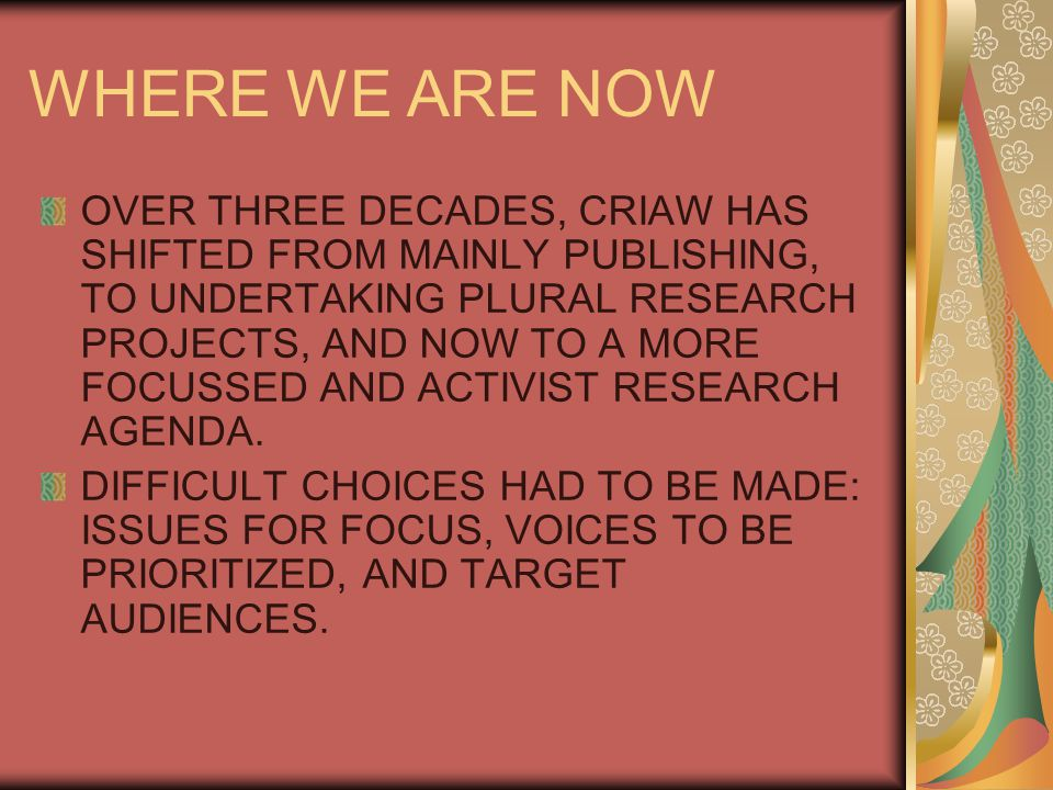 WHERE WE ARE NOW OVER THREE DECADES, CRIAW HAS SHIFTED FROM MAINLY PUBLISHING, TO UNDERTAKING PLURAL RESEARCH PROJECTS, AND NOW TO A MORE FOCUSSED AND ACTIVIST RESEARCH AGENDA.