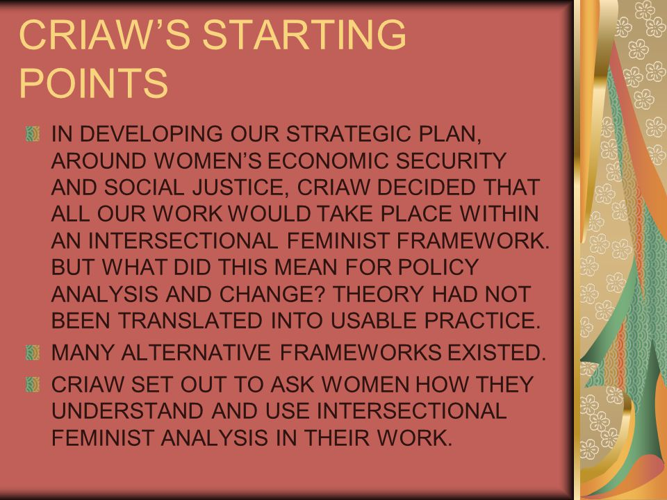 CRIAW'S STARTING POINTS IN DEVELOPING OUR STRATEGIC PLAN, AROUND WOMEN'S ECONOMIC SECURITY AND SOCIAL JUSTICE, CRIAW DECIDED THAT ALL OUR WORK WOULD TAKE PLACE WITHIN AN INTERSECTIONAL FEMINIST FRAMEWORK.