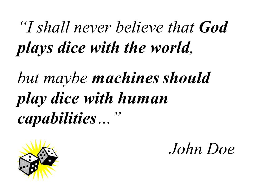 I shall never believe that God plays dice with the world, but maybe machines should play dice with human capabilities… John Doe