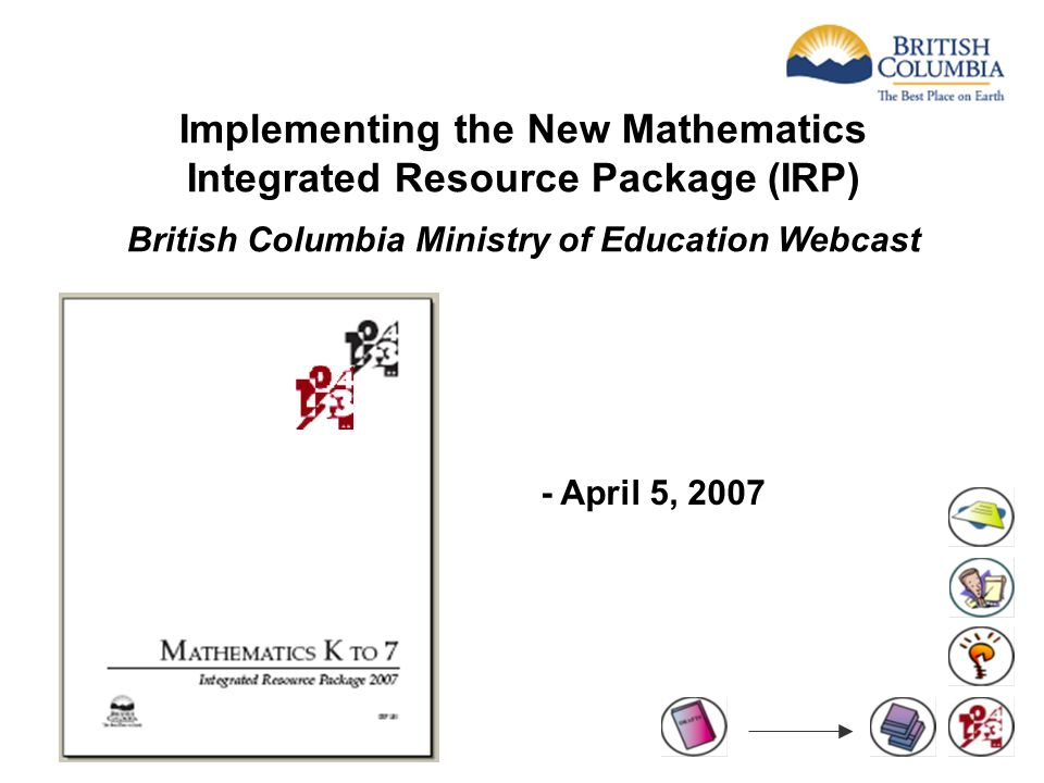 Implementing the New Mathematics Integrated Resource Package (IRP) British Columbia Ministry of Education Webcast - April 5, 2007