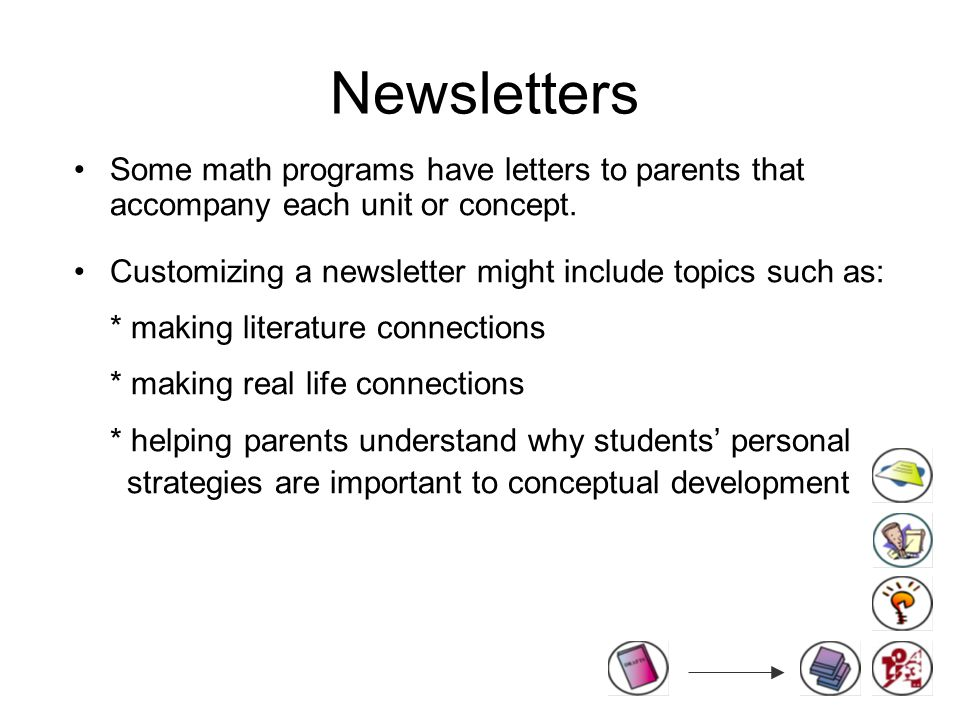 Newsletters Some math programs have letters to parents that accompany each unit or concept.