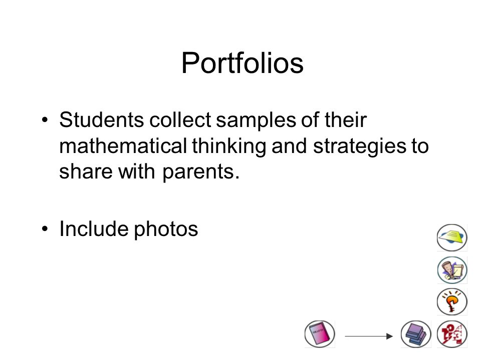 Portfolios Students collect samples of their mathematical thinking and strategies to share with parents.