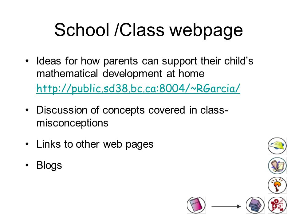 School /Class webpage Ideas for how parents can support their child's mathematical development at home   Discussion of concepts covered in class- misconceptions Links to other web pages Blogs