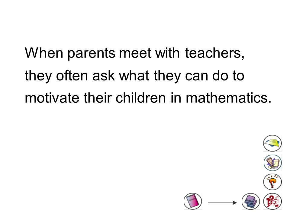 When parents meet with teachers, they often ask what they can do to motivate their children in mathematics.