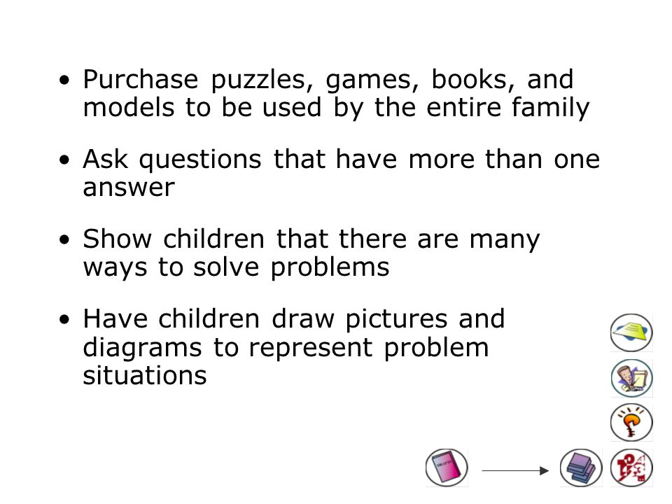 Purchase puzzles, games, books, and models to be used by the entire family Ask questions that have more than one answer Show children that there are many ways to solve problems Have children draw pictures and diagrams to represent problem situations