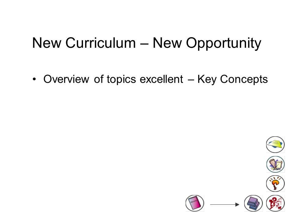 New Curriculum – New Opportunity Overview of topics excellent – Key Concepts