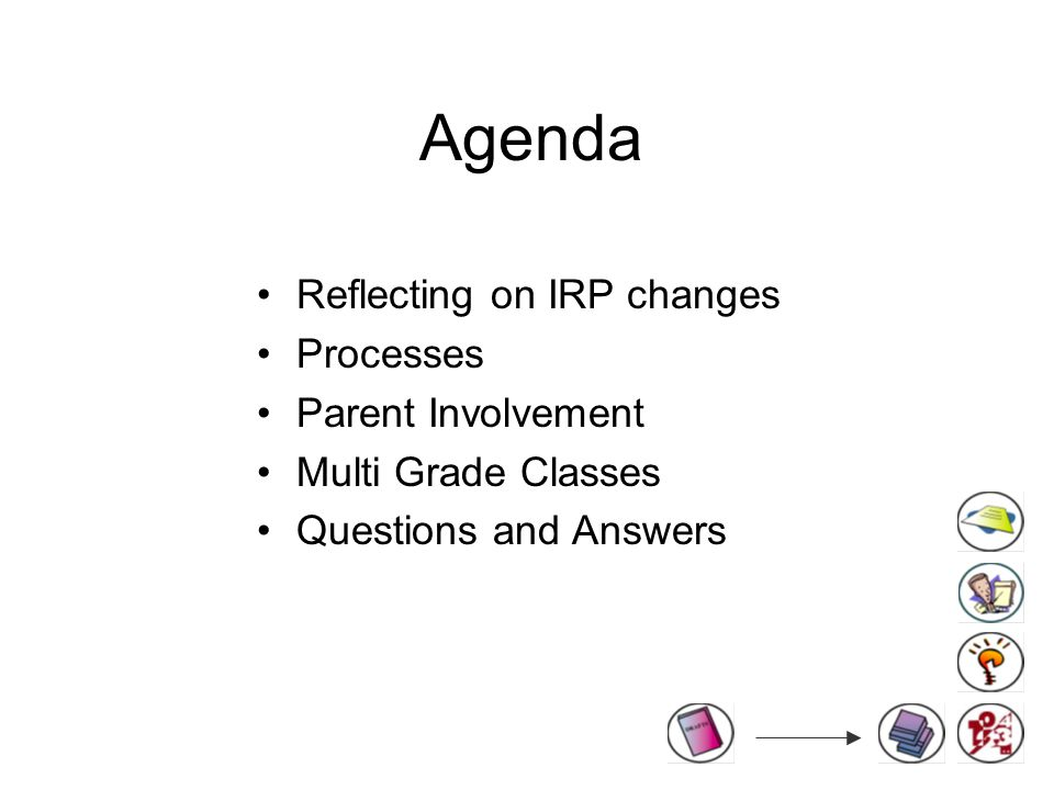 Agenda Reflecting on IRP changes Processes Parent Involvement Multi Grade Classes Questions and Answers