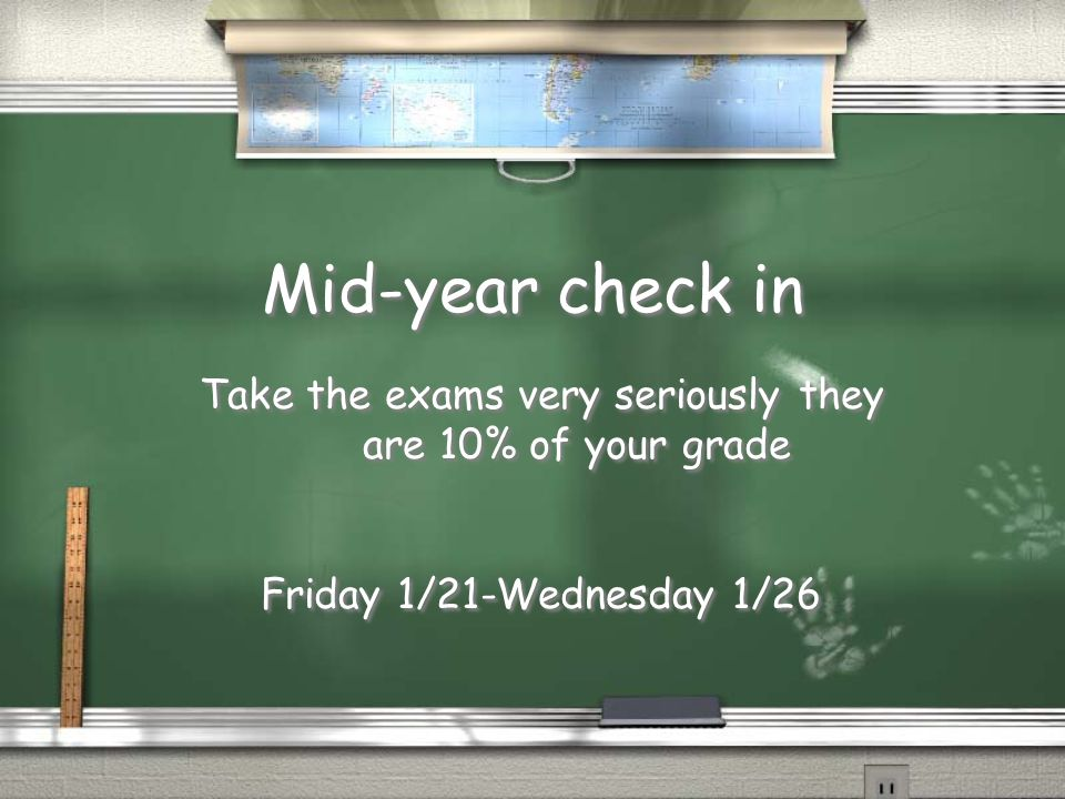Mid-year check in Take the exams very seriously they are 10% of your grade Friday 1/21-Wednesday 1/26 Take the exams very seriously they are 10% of your grade Friday 1/21-Wednesday 1/26