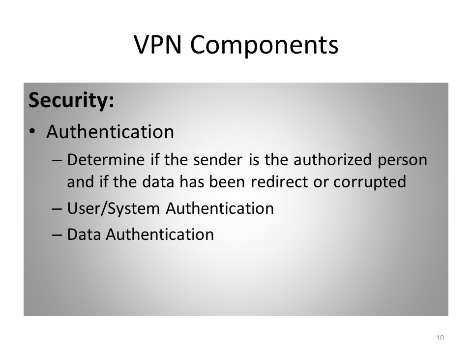 10 VPN Components Security: Authentication – Determine if the sender is the authorized person and if the data has been redirect or corrupted – User/System Authentication – Data Authentication