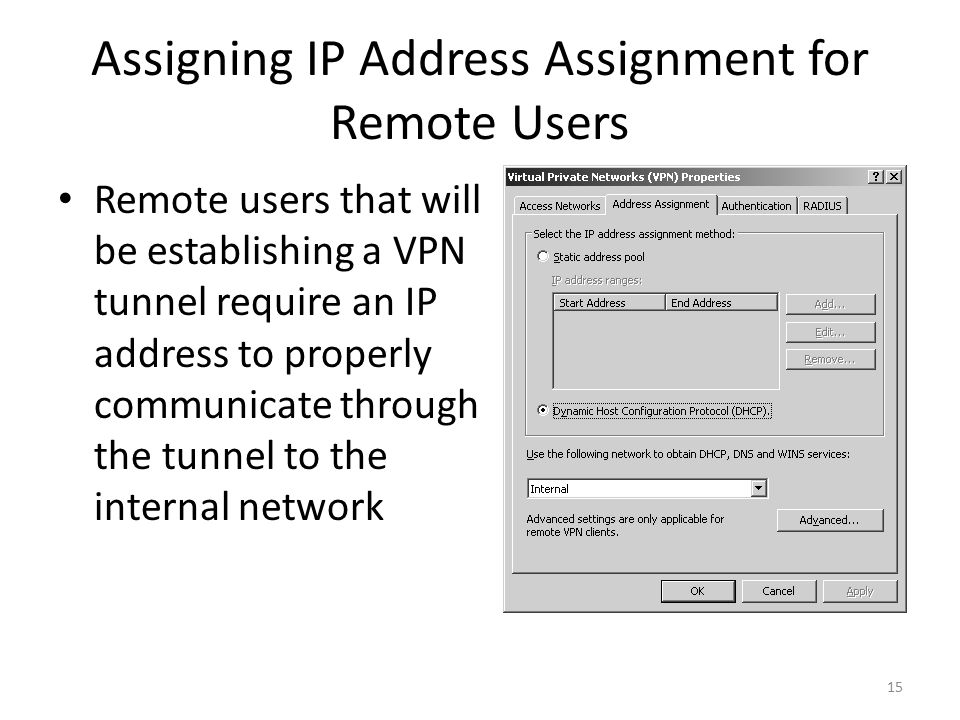 15 Assigning IP Address Assignment for Remote Users Remote users that will be establishing a VPN tunnel require an IP address to properly communicate through the tunnel to the internal network