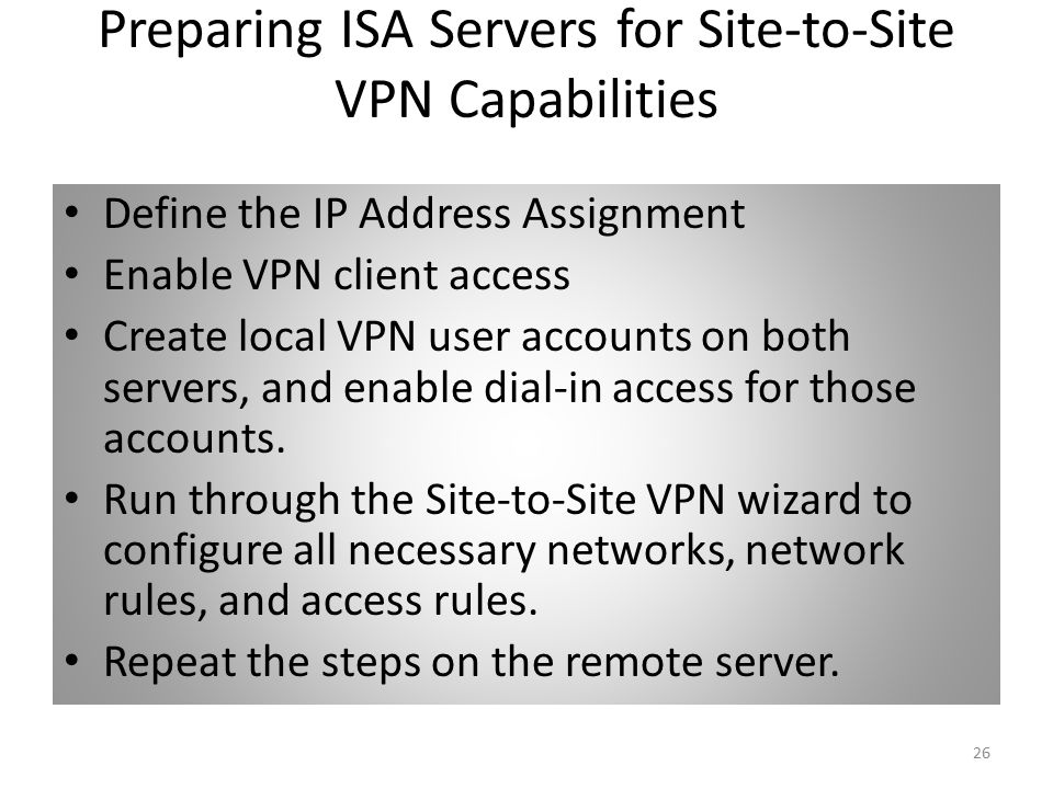 26 Preparing ISA Servers for Site-to-Site VPN Capabilities Define the IP Address Assignment Enable VPN client access Create local VPN user accounts on both servers, and enable dial-in access for those accounts.