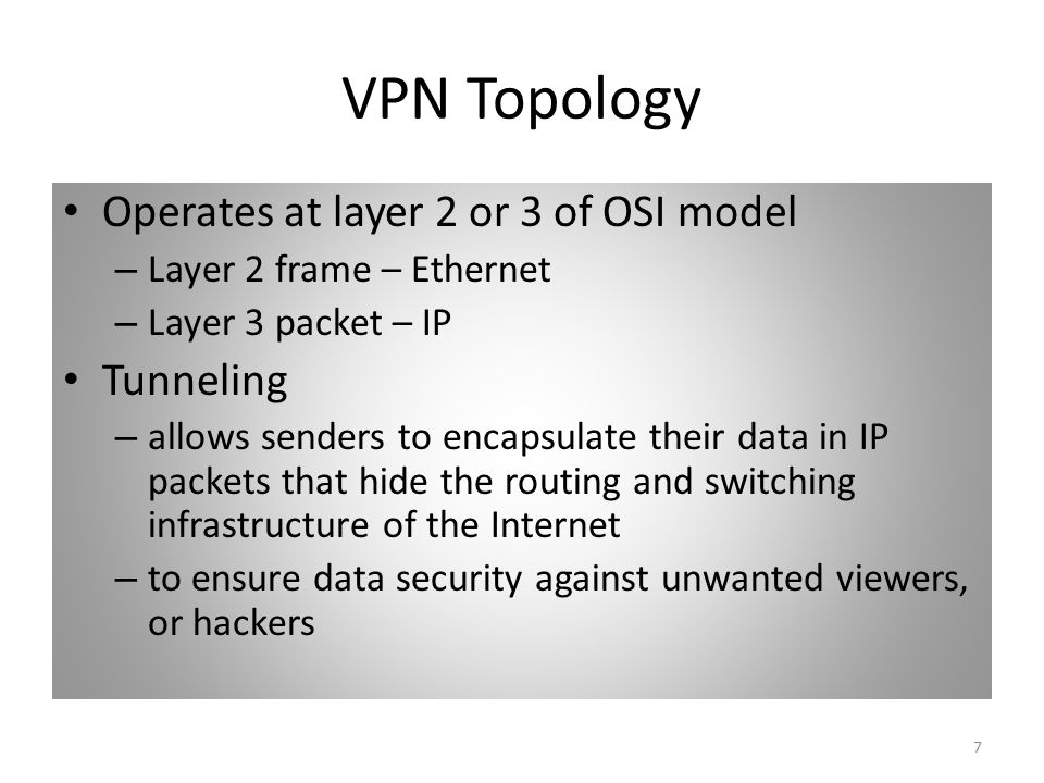 7 VPN Topology Operates at layer 2 or 3 of OSI model – Layer 2 frame – Ethernet – Layer 3 packet – IP Tunneling – allows senders to encapsulate their data in IP packets that hide the routing and switching infrastructure of the Internet – to ensure data security against unwanted viewers, or hackers