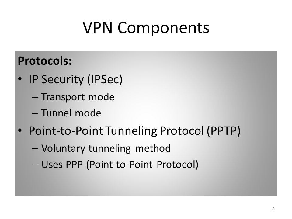 8 VPN Components Protocols: IP Security (IPSec) – Transport mode – Tunnel mode Point-to-Point Tunneling Protocol (PPTP) – Voluntary tunneling method – Uses PPP (Point-to-Point Protocol)