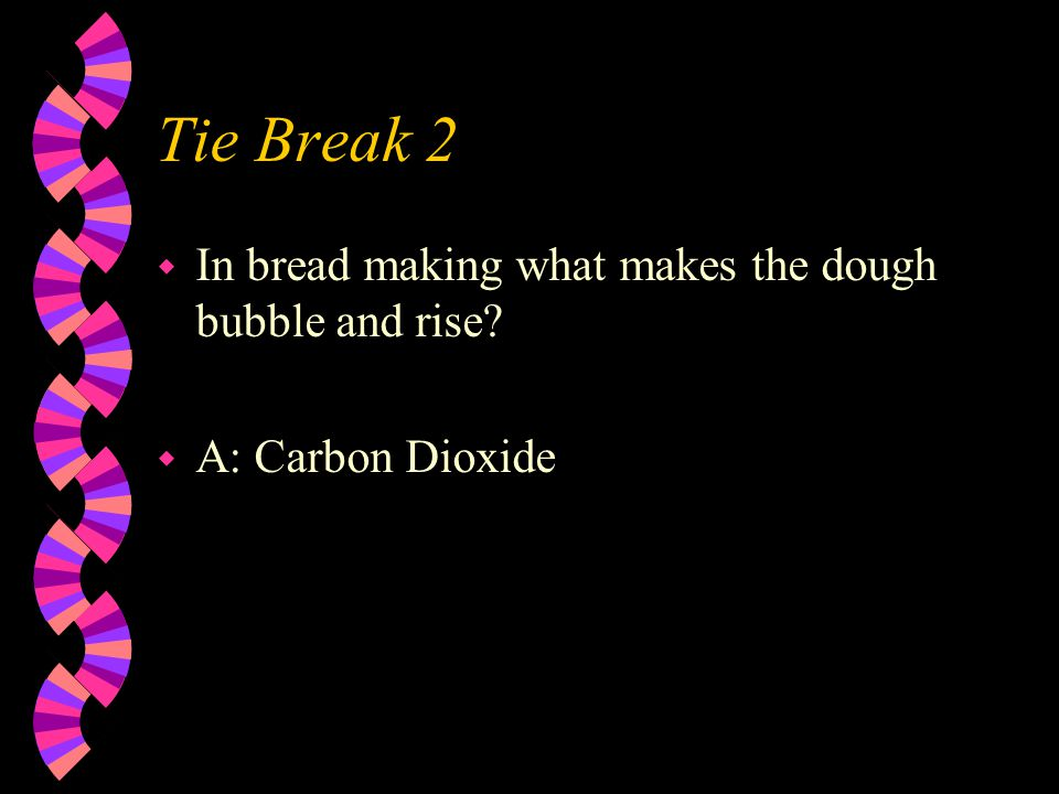 Tie Break 2 w In bread making what makes the dough bubble and rise w A: Carbon Dioxide