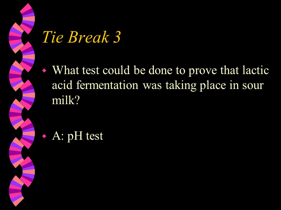 Tie Break 3 w What test could be done to prove that lactic acid fermentation was taking place in sour milk.