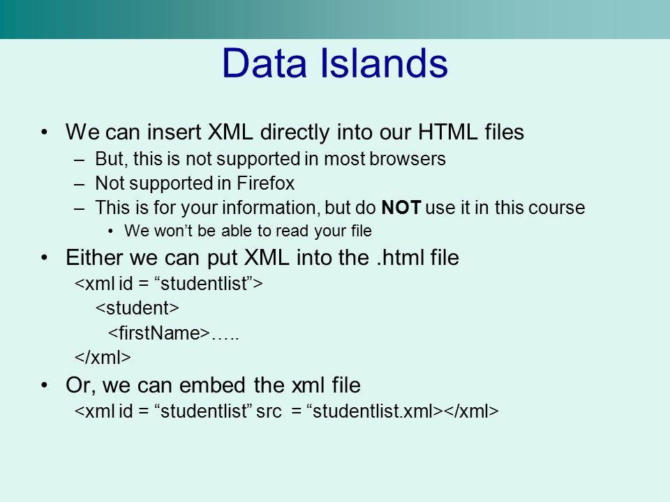 Data Islands We can insert XML directly into our HTML files –But, this is not supported in most browsers –Not supported in Firefox –This is for your information, but do NOT use it in this course We won't be able to read your file Either we can put XML into the.html file …..