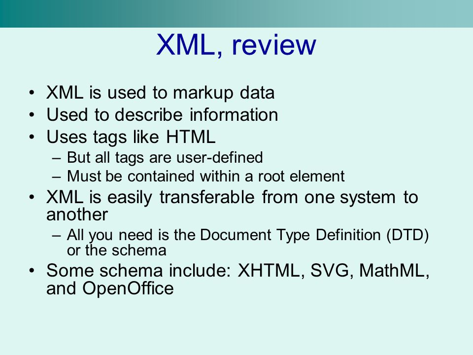 XML, review XML is used to markup data Used to describe information Uses tags like HTML –But all tags are user-defined –Must be contained within a root element XML is easily transferable from one system to another –All you need is the Document Type Definition (DTD) or the schema Some schema include: XHTML, SVG, MathML, and OpenOffice