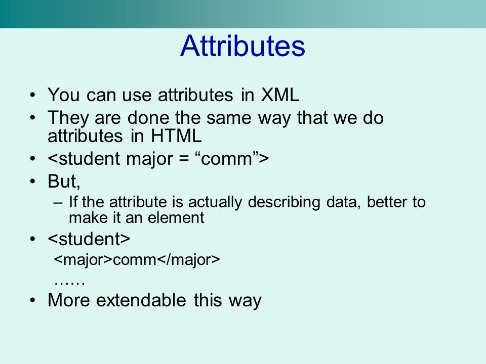 Attributes You can use attributes in XML They are done the same way that we do attributes in HTML But, –If the attribute is actually describing data, better to make it an element comm …… More extendable this way