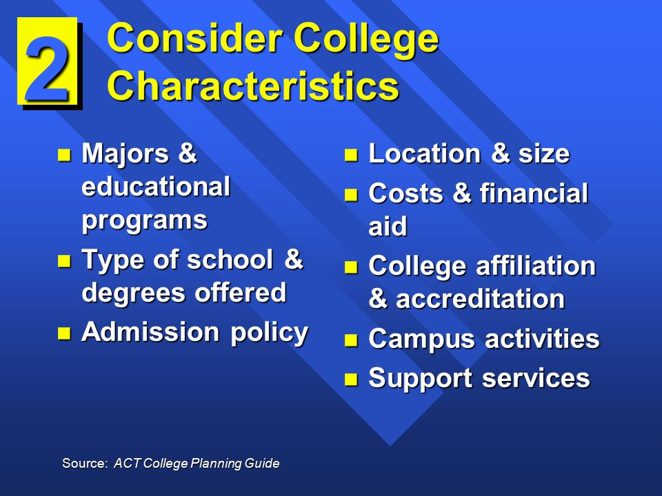 Consider College Characteristics n Majors & educational programs n Type of school & degrees offered n Admission policy n Location & size n Costs & financial aid n College affiliation & accreditation n Campus activities n Support services 2 Source: ACT College Planning Guide