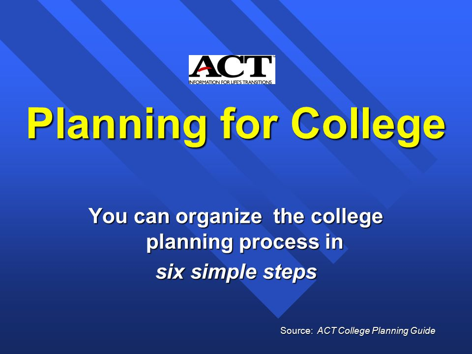 Planning for College You can organize the college planning process in six simple steps Source: ACT College Planning Guide