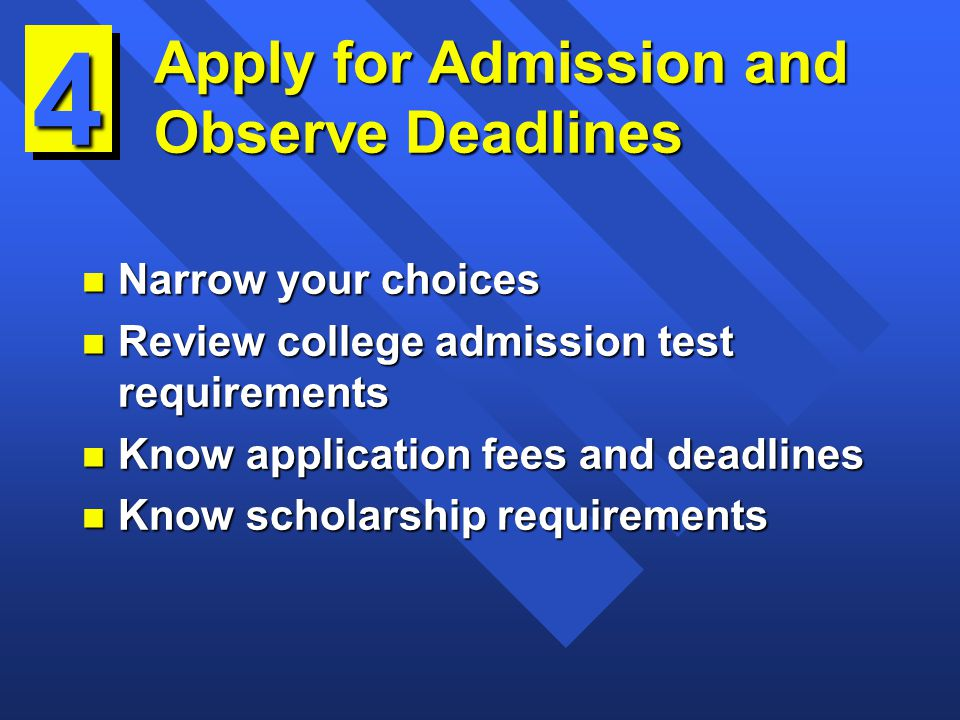 Apply for Admission and Observe Deadlines n Narrow your choices n Review college admission test requirements n Know application fees and deadlines n Know scholarship requirements 4