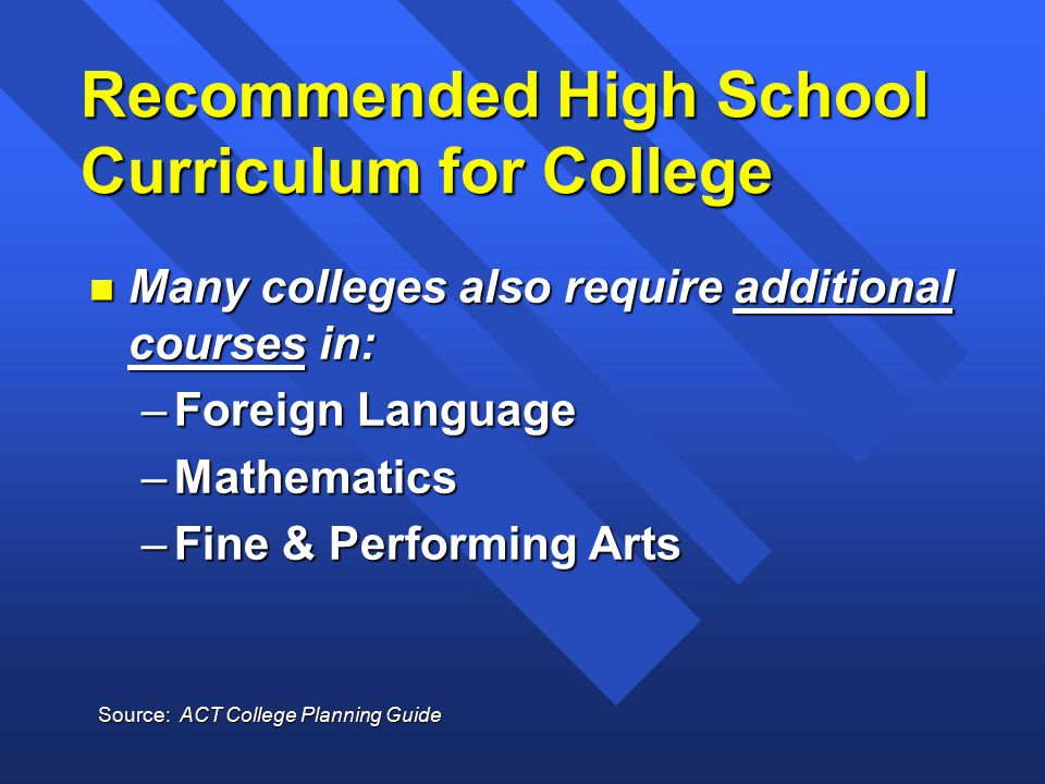 Recommended High School Curriculum for College n Many colleges also require additional courses in: –Foreign Language –Mathematics –Fine & Performing Arts Source: ACT College Planning Guide