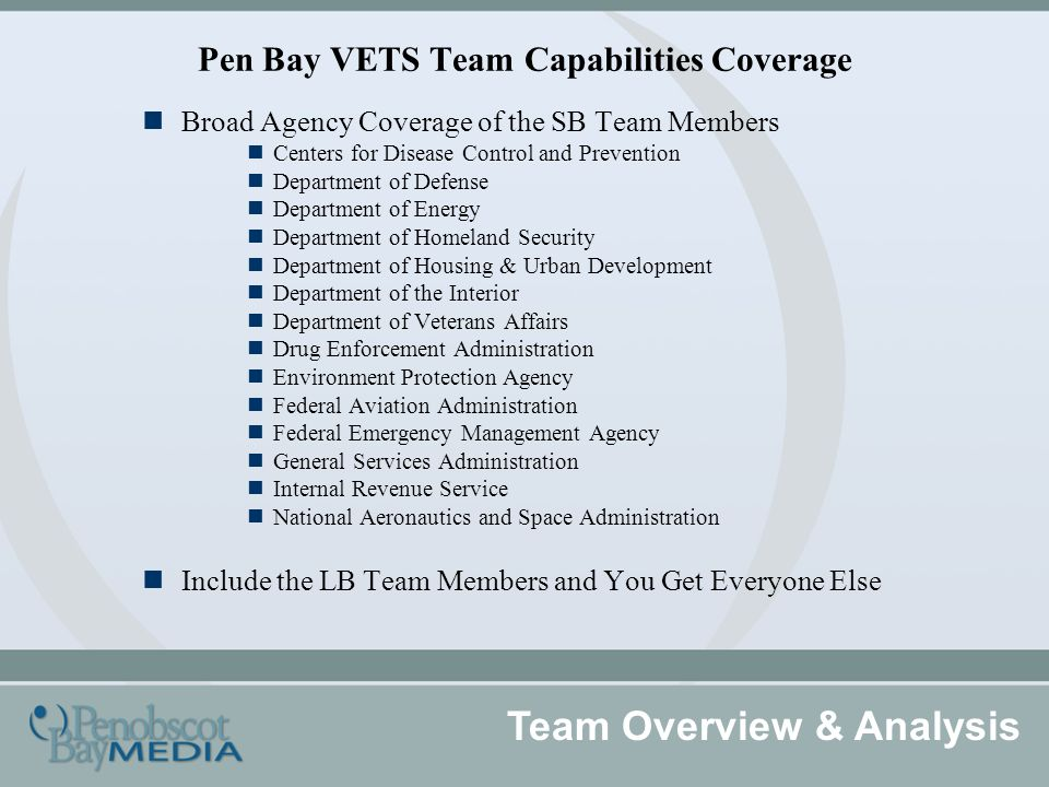 Pen Bay VETS Team Capabilities Coverage Team Overview & Analysis Broad Agency Coverage of the SB Team Members Centers for Disease Control and Prevention Department of Defense Department of Energy Department of Homeland Security Department of Housing & Urban Development Department of the Interior Department of Veterans Affairs Drug Enforcement Administration Environment Protection Agency Federal Aviation Administration Federal Emergency Management Agency General Services Administration Internal Revenue Service National Aeronautics and Space Administration Include the LB Team Members and You Get Everyone Else