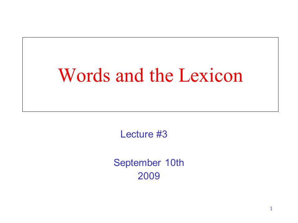 1 Words and the Lexicon September 10th 2009 Lecture #3