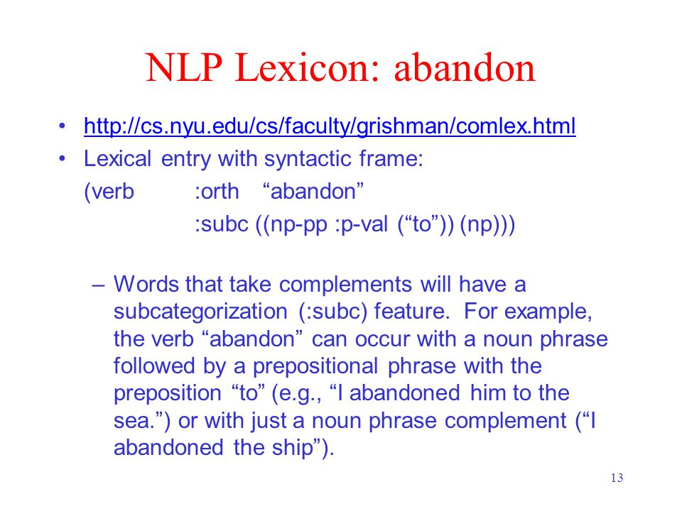 13 NLP Lexicon: abandon   Lexical entry with syntactic frame: (verb :orth abandon :subc ((np-pp :p-val ( to )) (np))) –Words that take complements will have a subcategorization (:subc) feature.