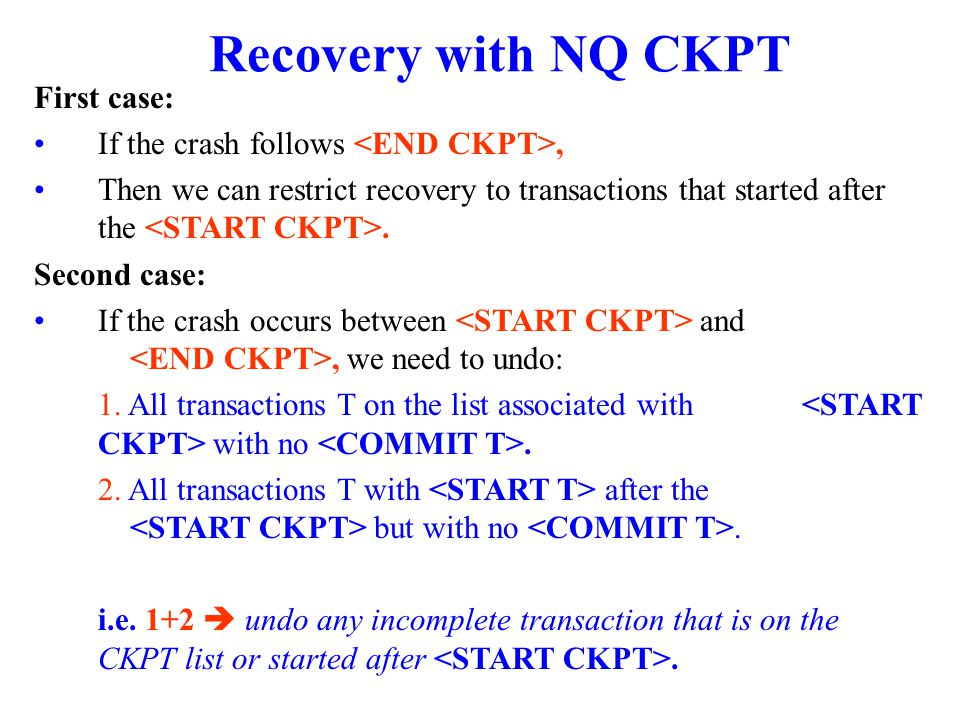 Recovery with NQ CKPT First case: If the crash follows, Then we can restrict recovery to transactions that started after the.