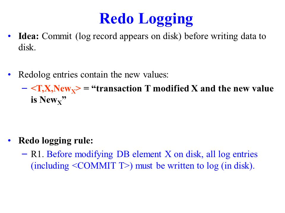 Redo Logging Idea: Commit (log record appears on disk) before writing data to disk.