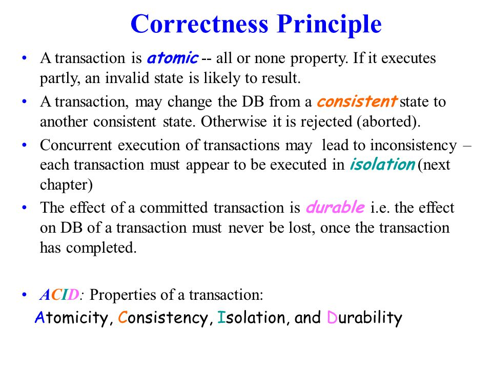 Correctness Principle A transaction is atomic -- all or none property.