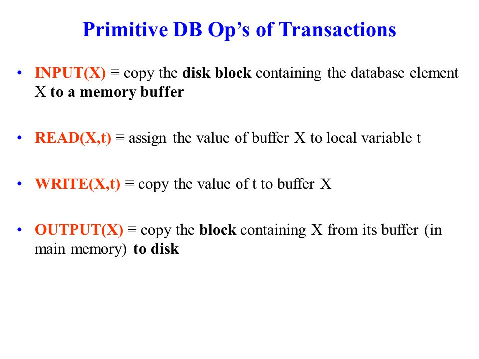 Primitive DB Op's of Transactions INPUT(X) ≡ copy the disk block containing the database element X to a memory buffer READ(X,t) ≡ assign the value of buffer X to local variable t WRITE(X,t) ≡ copy the value of t to buffer X OUTPUT(X) ≡ copy the block containing X from its buffer (in main memory) to disk