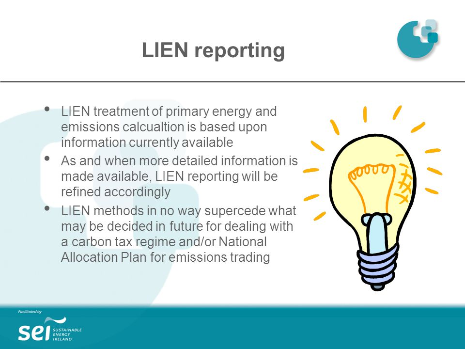 LIEN reporting LIEN treatment of primary energy and emissions calcualtion is based upon information currently available As and when more detailed information is made available, LIEN reporting will be refined accordingly LIEN methods in no way supercede what may be decided in future for dealing with a carbon tax regime and/or National Allocation Plan for emissions trading