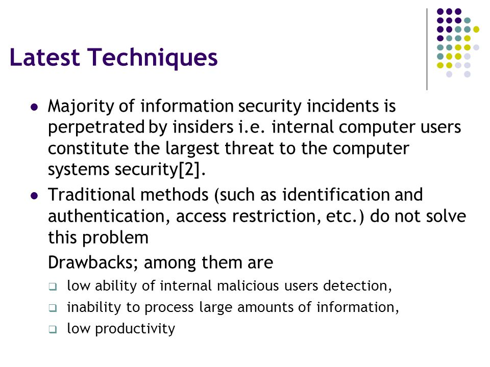Latest Techniques Majority of information security incidents is perpetrated by insiders i.e.