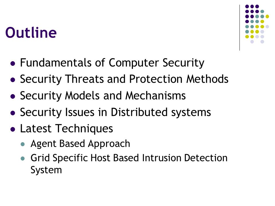 Outline Fundamentals of Computer Security Security Threats and Protection Methods Security Models and Mechanisms Security Issues in Distributed systems Latest Techniques Agent Based Approach Grid Specific Host Based Intrusion Detection System
